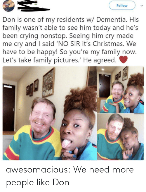 Dementia: Follow  Don is one of my residents w/ Dementia. His  family wasn't able to see him today and he's  been crying nonstop. Seeing him cry made  me cry and I said 'NO SIR it's Christmas. We  have to be happy! So you're my family now  Let's take family pictures.' He agreed. awesomacious:  We need more people like Don