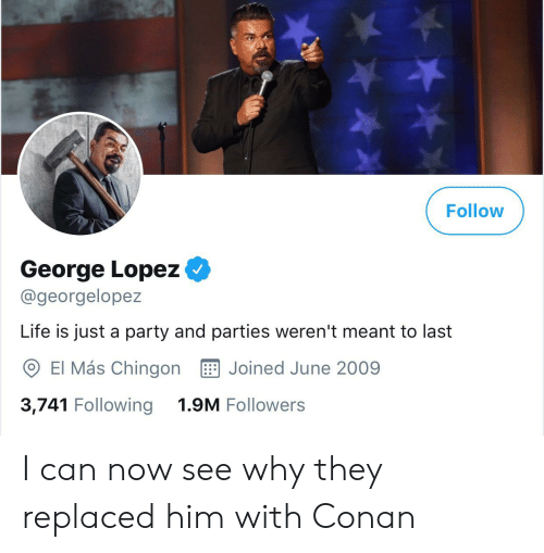George Lopez: Follow  Go  George Lopez  @georgelopez  Life is just a party and parties weren't meant to last  Joined June 2009  El Más Chingon  1.9M Followers  3,741 Following I can now see why they replaced him with Conan