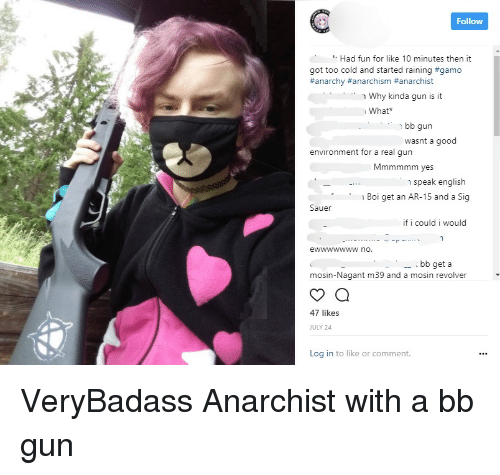 sig sauer: Follow  Had fun for like 10 minutes then it  got too cold and started raining #gamo  #anarchy #anarchism anarchist  why kinda gun is it  What  .  . ..  bb gun  wasnt a good  environment for a real gun  Mmmmmm yes  speak english  Boi get an AR-15 and a Sig  Sauer  if i could i would  - bb get a  mosin-Nagant m39 and a mosin revolver'  47 likes  JULY 24  Log in to like or comment. VeryBadass Anarchist with a bb gun