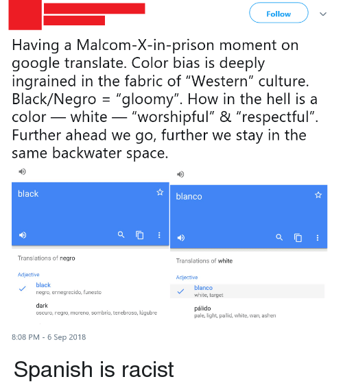 "malcom x: Follow  Having a Malcom-X-in-prison moment on  google translate. Color bias is deeply  ingrained in the fabric of ""Western"" culture  Black/Negro""gloomy"". How in the hell is a  color _ white _ ""worshipful"" & ""respectful""  Further ahead we go, further we stay in the  same backwater space  black  blanco  Translations of negro  Translations of white  Adjective  Adjective  black  negro, ennegrecido, funesto  blanco  white, target  dark  oscuro, negro, moreno, sombrío, tenebroso, lúgubre  pálido  pale, light, pallid, white, wan, ashen  8:08 PM-6 Sep 2018"