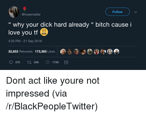 """not impressed: Follow  @hoesmatter  """" why your dick hard already """" bitch cause i  love you tf  4:20 PM-21 Sep 2018  32,653 Retweets 173,365 Likes  276  33K Dont act like youre not impressed (via /r/BlackPeopleTwitter)"""