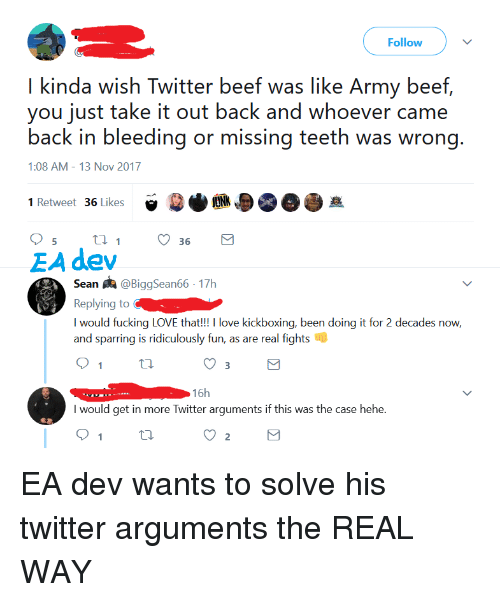 Beef, Love, and Twitter: Follow  I kinda wish Twitter beef was like Army beef,  you just take it out back and whoever came  back in bleeding or missing teeth was wrong.  1:08 AM-13 Nov 2017  1 Retweet 36 Likes  e  JUNK  5  36  EA dev  Sean煦@BiggSean66. 17h  Replying to  I would fucking LOVE that!!! I love kickboxing, been doing it for 2 decades now,  and sparring is ridiculously fun, as are real fights ill  3  16h  I would get in more Twitter arguments if this was the case hehe  2