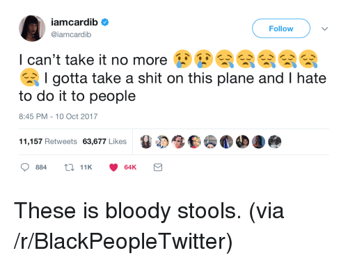 Cant Take It: Follow  @iamcardib  I can't take it no more EEE  I gotta take a shit on this plane and I hate  to do it to people  8:45 PM-10 Oct 2017  11,157 Retweets 63,677 Likes <p>These is bloody stools. (via /r/BlackPeopleTwitter)</p>