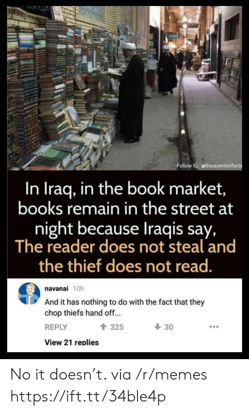 hand off: Follow IG: ethescientistfacts  In Iraq, in the book market,  books remain in the street at  night because Iraqis say,  The reader does not steal and  the thief does not read.  navanai 10h  And it has nothing to do with the fact that they  chop thiefs hand off...  30  325  REPLY  View 21 replies No it doesn't. via /r/memes https://ift.tt/34ble4p