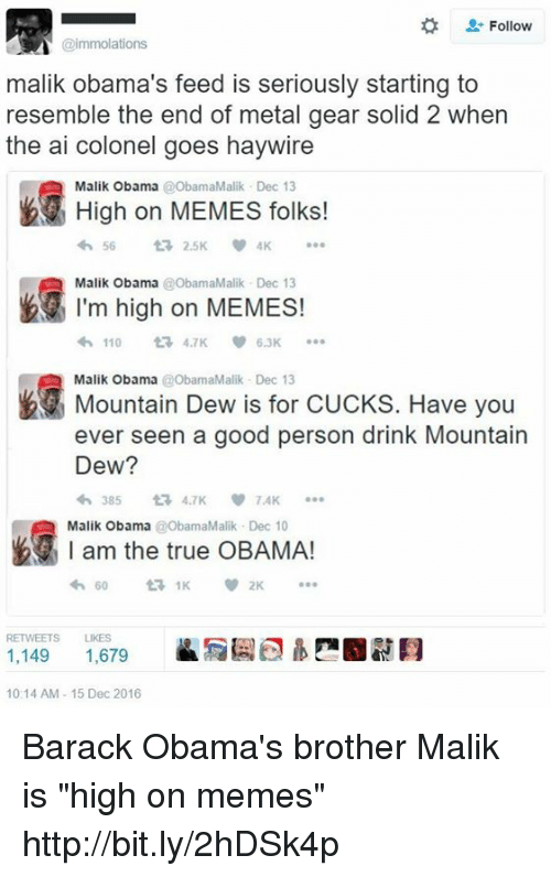 "Dank, Mountain Dew, and Barack Obama: Follow  @immolations  malik Obama's feed is seriously starting to  resemble the end of metal gear solid 2 when  the ai colonel goes haywire  High on MEMES folks!  Malik Obama  t 2.5K  Malik Obama  ObamaMalik Dec 13  I'm high on MEMES!  110  6.3K  Malik Obama @ObamaMalik Dec 13  Have you  Mountain Dew is for CUCKS. ever seen a good person drink Mountain  Dew?  TAK  am the true OBAMA!  Malik Obama  @ObamaMalik v 2K  RETWEETS LIKES  1,149  1,679  10:14 AM 15 Dec 2016 Barack Obama's brother Malik is ""high on memes"" http://bit.ly/2hDSk4p"