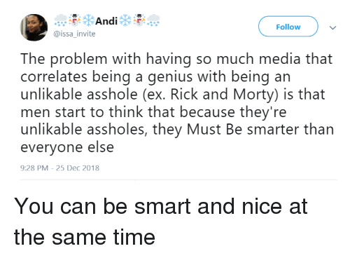 Rick and Morty: Follow  @issa_invite  The problem with having so much media that  correlates being a genius with being an  unlikable asshole (ex. Rick and Morty) is that  men start to think that because they're  unlikable assholes, they Must Be smarter than  everyone else  9:28 PM-25 Dec 2018 You can be smart and nice at the same time