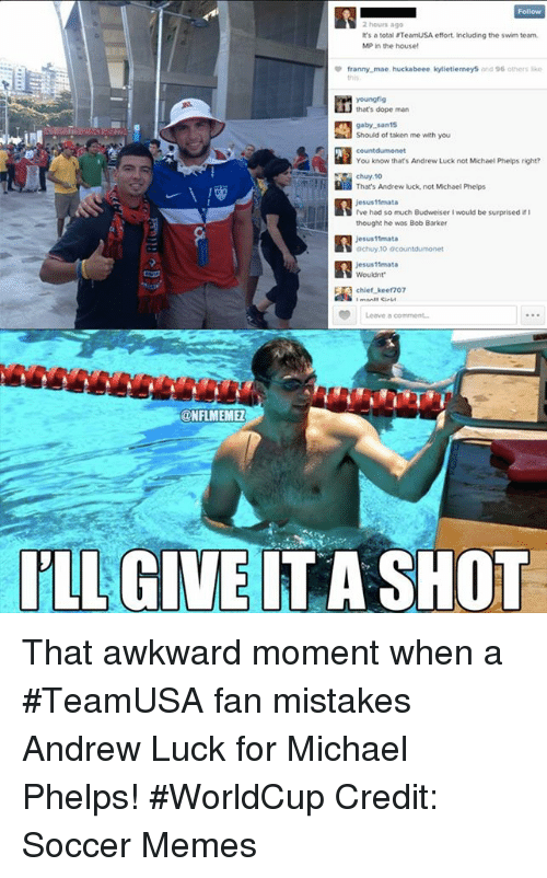 Soccer Memes: Follow  It's a total TeamUSA effort including the swim team,  MP in the house!  franny mae huckabeee kytietierneys and 96 others kke  young fig  that's dope man  gaby..san15  Should of taken me with you  You know that's Andrew Luck not Michael Phelps right?  chuy.10  That's Andrew Huck, not Michael Phelps  Jesus11mata  I've had so much Budweiser l vould be surprised ir  thought he was Bob Barker  Jesus 11mata  Ochuy,10 ocountdumonet  jesus 11mata  chief Keef 707  Leave comment.  CONFLMEMEZ  ILLGIVE IT A SHOT That awkward moment when a #TeamUSA fan mistakes Andrew Luck for Michael Phelps! #WorldCup Credit: Soccer Memes
