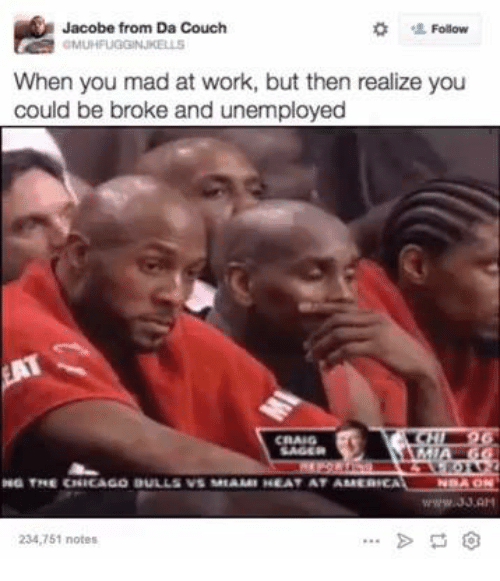 Being Broke, Chicago, and Chicago Bulls: Follow  Jacobe from Da Couch  When you mad at work, but then realize you  could be broke and unemployed  CRAIG  THE CHICAGO BULLS  VS AREAAMI HEAT AT AMMERHEAT  234,751 notes