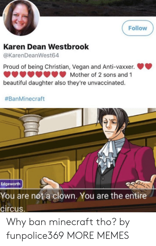 westbrook: Follow  Karen Dean Westbrook  @KarenDeanWest64  Proud of being Christian, Vegan and Anti-vaxxer.  Mother of 2 sons and 1  beautiful daughter also they're unvaccinated.  #BanMinecraft  Edgeworth  You are not a clown. You are the entire  circus. Why ban minecraft tho? by funpolice369 MORE MEMES