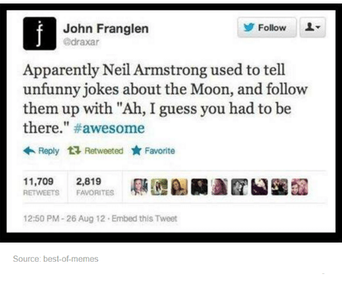"Unfunny: Follow  L  John Franglen  draxar  Apparently Neil Armstrong used to tell  unfunny jokes about the Moon, and follow  them up with ""Ah, I guess you had to be  there  #awesome  Reply ta Retweeted yr Favorite  11.709  2,819  RETWEETS FAVORITES  12:50 PM-26 Aug 12. Embed this Tweet  Source: best of memes"