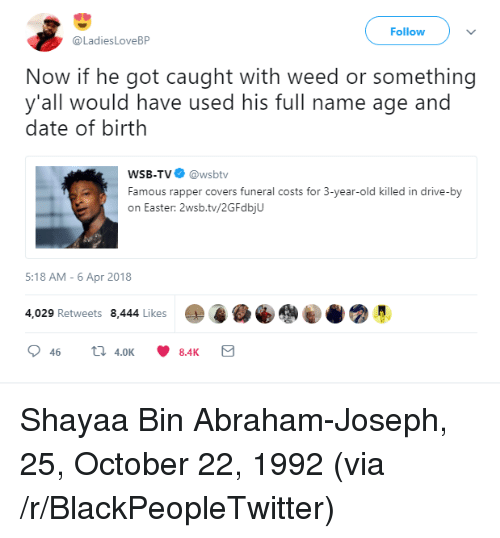 Blackpeopletwitter, Drive By, and Easter: Follow  @LadiesLoveBP  Now if he got caught with weed or something  y'all would have used his full name age and  date of birth  WSB-TV@wsbtv  Famous rapper covers funeral costs for 3-year-old killed in drive-by  on Easter: 2wsb.tv/2GFdbjU  5:18 AM-6 Apr 2018  4,029 Retweets 8,444 Likes <p>Shayaa Bin Abraham-Joseph, 25, October 22, 1992 (via /r/BlackPeopleTwitter)</p>
