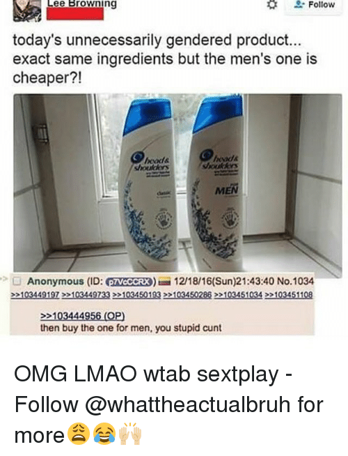 Tumblr, Anonymous, and Browns: Follow  Lee Browning  today's unnecessarily gendered product...  exact same ingredients but the men's one is  cheaper?!  MEN  Anonymous (ID: eTVCCCRX) 12/18/16(Sun)21:43:40 No.1034  >>103449197>>103449733>>1034501932203450288 22103451034 >>103451108  103444956 (OP)  then buy the one for men, you stupid cunt OMG LMAO wtab sextplay - Follow @whattheactualbruh for more😩😂🙌🏼