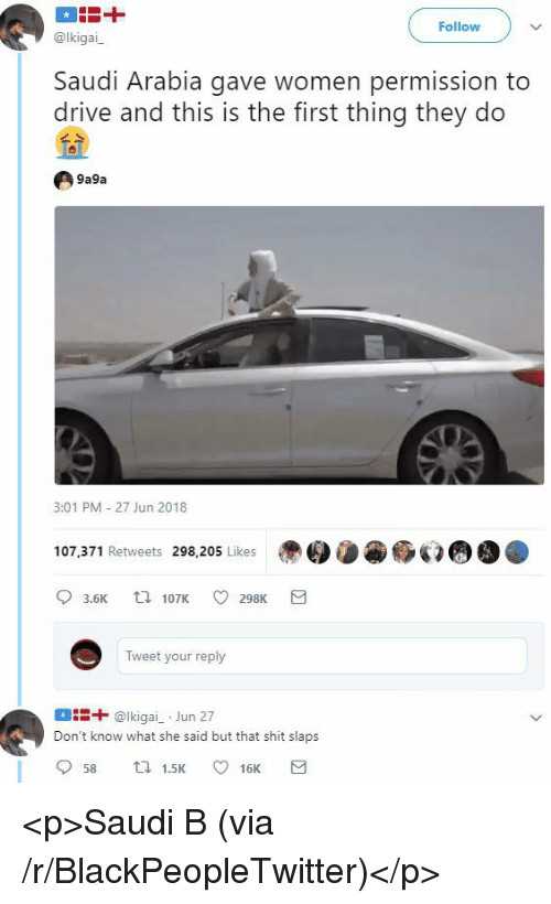 ais: Follow  @lkigai  Saudi Arabia gave women permission to  drive and this is the first thing they do  9a9a  3:01 PM 27 Jun 2018  107.371 Retweets 298,205 Likes  3.6K  107K 298K  Tweet your reply  ais+ @lkigai Jun 27  Don't know what she said but that shit slaps  58  1.5K 16K <p>Saudi B (via /r/BlackPeopleTwitter)</p>