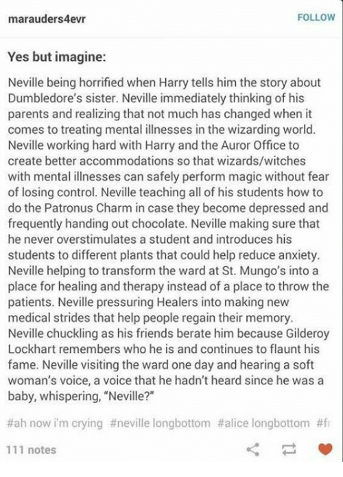 """Longbottomed: FOLLOW  marauders4evr  Yes but imagine:  Neville being horrified when Harry tells him the story about  Dumbledore's sister. Neville immediately thinking of his  parents and realizing that not much has changed when it  comes to treating mental illnesses in the wizarding world.  Neville working hard with Harry and the Auror Office to  create better accommodations so that wizards/witches  with mental illnesses can safely perform magic without fear  of losing control. Neville teaching all of his students how to  do the Patronus Charm in case they become depressed and  frequently handing out chocolate. Neville making sure that  he never overstimulates a student and introduces his  students to different plants that could help reduce anxiety.  Neville helping to transform the ward at St. Mungo's into a  place for healing and therapy instead of a place to throw the  patients. Neville pressuring Healers into making new  medical strides that help people regain their memory.  Neville chuckling as his friends berate him because Gilderoy  Lockhart remembers who he is and continues to flaunt his  fame. Neville visiting the ward one day and hearing a soft  woman's voice, a voice that he hadn't heard since he was a  baby, whispering, """"Neville?""""  #ah now im crying #neville longbottom #alice longbottom #fr  111 notes"""