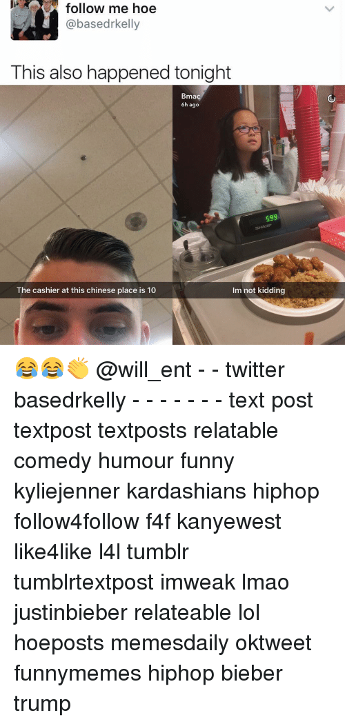 Hoe, Hoes, and Memes: follow me hoe  @based rkelly  This also happened tonight  Brma  6h ago  SHARP  Im not kidding  The cashier at this chinese place is 10 😂😂👏 @will_ent - - twitter basedrkelly - - - - - - - text post textpost textposts relatable comedy humour funny kyliejenner kardashians hiphop follow4follow f4f kanyewest like4like l4l tumblr tumblrtextpost imweak lmao justinbieber relateable lol hoeposts memesdaily oktweet funnymemes hiphop bieber trump