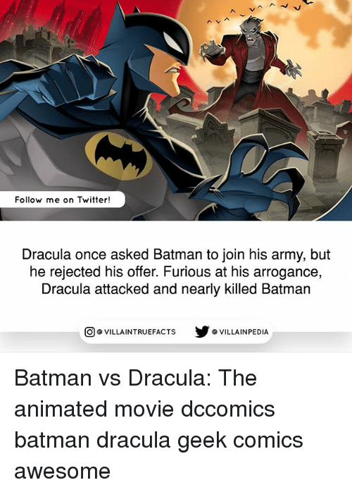 arrogance: Follow me on Twitter!  Dracula once asked Batman to join his army, but  he rejected his offer. Furious at his arrogance,  Dracula attacked and nearly killed Batman  回@VILLA IN TRUEFACTS  步@VILLA IN PEDI Batman vs Dracula: The animated movie dccomics batman dracula geek comics awesome