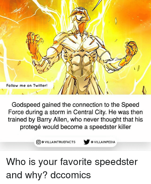 protege: Follow me on Twitter  Godspeed gained the connection to the Speed  Force during a storm in Central City. He was then  trained by Barry Allen, who never thought that his  protege would become a speedster killer  VILLAINTRUEFACTS G VILLAINPEDIA  CO Who is your favorite speedster and why? dccomics