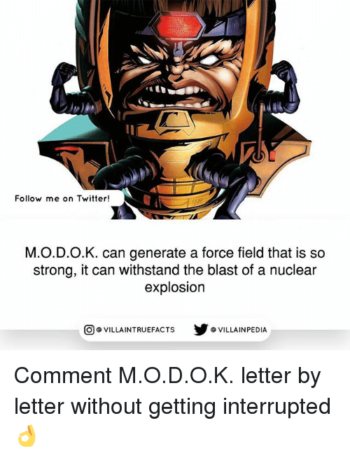 Withstanded: Follow me on Twitter!  M.O.D.O.K. can generate a force field that is so  strong, it can withstand the blast of a nuclear  explosion  VILLAINTRUEFACTS G VILLAINPEDIA  CO Comment M.O.D.O.K. letter by letter without getting interrupted 👌