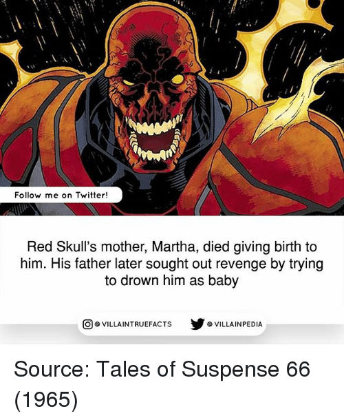 Memes, Revenge, and Twitter: Follow me on Twitter!  Red Skull's mother, Martha, died giving birth to  him. His father later sought out revenge by trying  to drown him as baby  VILLAINTRUEFACTS G VILLAINPEDIA  CO Source: Tales of Suspense 66 (1965)