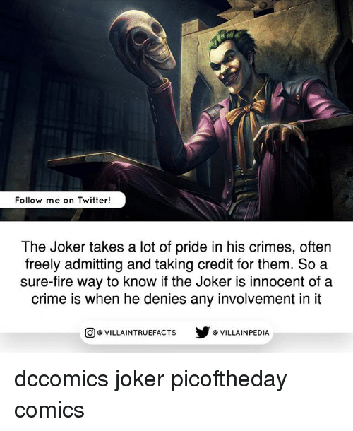 Crime, Fire, and Joker: Follow me on Twitter!  The Joker takes a lot of pride in his crimes, often  freely admitting and taking credit for them. So a  sure-fire way to know if the Joker is innocent of a  crime is when he denies any involvement in it  VILLAINTRUEFACTS G VILLAINPEDIA  CO dccomics joker picoftheday comics