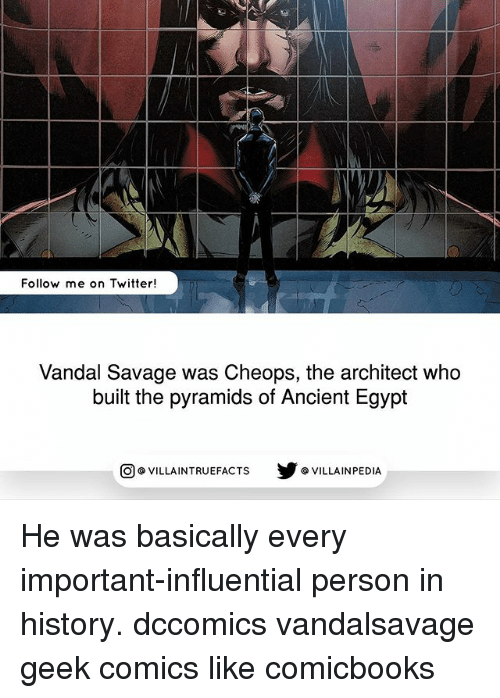 Vandalizers: Follow me on Twitter!  Vandal Savage was Cheops, the architect who  built the pyramids of Ancient Egypt  回@VILLA IN TRUEFACTS  步@VILLA IN PEDI He was basically every important-influential person in history. dccomics vandalsavage geek comics like comicbooks