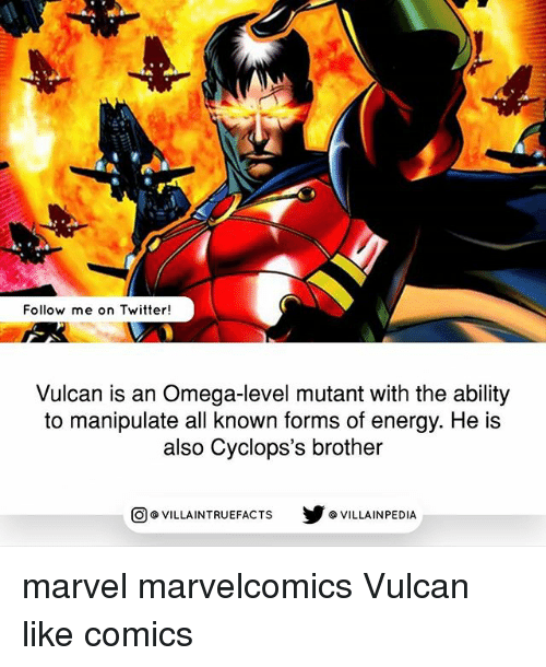 Omega: Follow me on Twitter!  Vulcan is an Omega-level mutant with the ability  to manipulate all known forms of energy. He is  also Cyclops's brother  VILLAINTRUEFACTS G VILLAINPEDIA  CO marvel marvelcomics Vulcan like comics