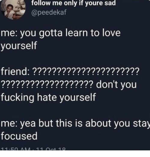 Stay Focused: follow me only if youre sad  @peedekaf  me: you gotta learn to love  yourself  friend: ??????????????????????  ??????????????????? don't you  fucking hate yourself  me: yea but this is about you stay  focused  11.5O AMA 11 ot 19