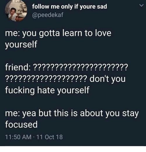 Stay Focused: follow me only if youre sad  @peedekaf  me: you gotta learn to love  yourself  friend: ??????????????????????  ??????????????????? don't vou  fucking hate yourself  me: yea but this is about you stay  focused  11:50 AM 11 Oct 18