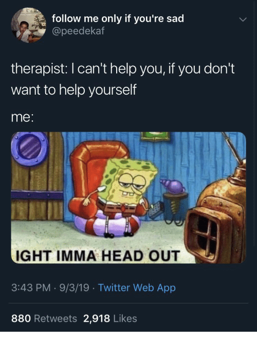 Follow Me: follow me  only if you're sad  @peedekaf  therapist: I can't help you, if you don't  want to help yourself  me:  IGHT IMMA HEAD OUT  3:43 PM 9/3/19 Twitter Web App  880 Retweets 2,918 Likes
