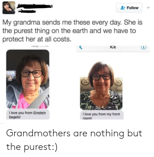 Einstein: Follow  My grandma sends me these every day. She is  the purest thing on the earth and we have to  protect her at all costs.  ICE  1 love you from Einstein  bagels!  1 love you from my front  room! Grandmothers are nothing but the purest:)
