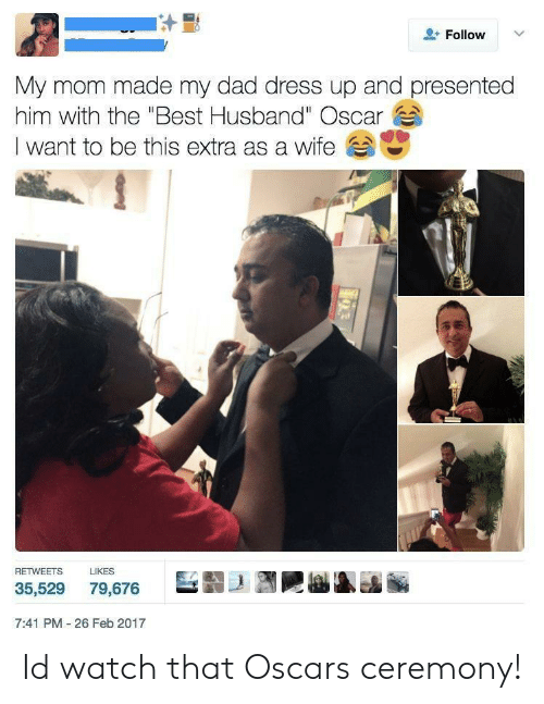 "Oscars: Follow  My mom made my dad dress up and presented  him with the ""Best Husband"" Oscar  I want to be this extra as a wife  RETWEETS  LIKES  巨翦-1到剛  35,529 79,676  7:41 PM 26 Feb 2017 Id watch that Oscars ceremony!"