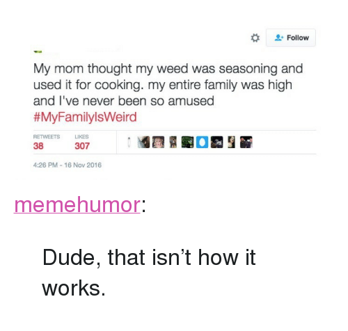 "16 Nov: Follow  My mom thought my weed was seasoning and  used it for cooking. my entire family was high  and l've never been so amused  # MyFamily!sWeird  RETWEETS  LIKES  38  307  4:26 PM 16 Nov 2016 <p><a href=""http://memehumor.tumblr.com/post/153414201993/dude-that-isnt-how-it-works"" class=""tumblr_blog"">memehumor</a>:</p>  <blockquote><p>Dude, that isn't how it works.</p></blockquote>"