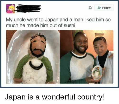 Japan, Sushi, and Him: Follow  My uncle went to Japan and a man liked him so  much he made him out of sushi <p>Japan is a wonderful country!</p>