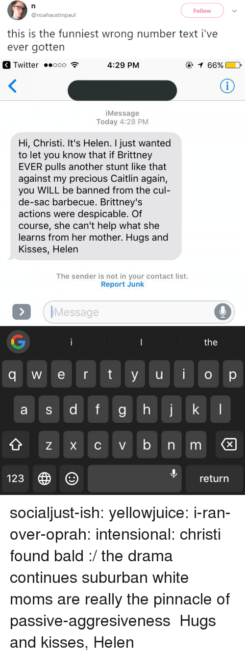 Christi: Follow  @noahaustinpaul  this is the funniest wrong number text i've  ever gotten   Twitter .ooo  4:29 PM  66%  iMessage  Today 4:28 PM  Hi, Christi. It's Helen. I just wanted  to let you know that if Brittney  EVER pulls another stunt like that  against my precious Caitlin again,  you WILL be banned from the cul  de-sac barbecue. Brittney's  actions were despicable. Of  course, she can't help what she  learns from her mother. Hugs and  Kisses, Helen  The sender is not in your contact list.  Report Junk  IMessage  the  q w e r ty u o p  9  Z X C V  123  return socialjust-ish: yellowjuice:  i-ran-over-oprah:  intensional:  christi found bald :/  the drama continues  suburban white moms are really the pinnacle of passive-aggresiveness  Hugs and kisses, Helen