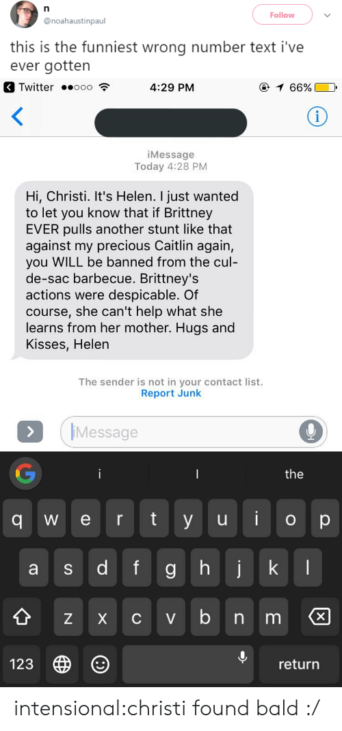 Christi: Follow  @noahaustinpaul  this is the funniest wrong number text i've  ever gotten   Twitter .ooo  4:29 PM  66%  iMessage  Today 4:28 PM  Hi, Christi. It's Helen. I just wanted  to let you know that if Brittney  EVER pulls another stunt like that  against my precious Caitlin again,  you WILL be banned from the cul  de-sac barbecue. Brittney's  actions were despicable. Of  course, she can't help what she  learns from her mother. Hugs and  Kisses, Helen  The sender is not in your contact list.  Report Junk  IMessage  the  q w e r ty u o p  9  Z X C V  123  return intensional:christi found bald :/