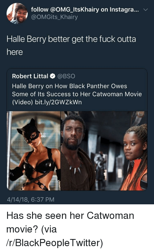 Blackpeopletwitter, Omg, and Black: follow @OMG_ItsKhairy on Instagra...V  @OMGits_Khairy  Halle Berry better get the fuck outta  here  Robert Littal @BSO  Halle Berry on How Black Panther Owes  Some of Its Success to Her Catwoman Movie  (Video) bit.ly/2GWZkWn  4/14/18, 6:37 PM <p>Has she seen her Catwoman movie? (via /r/BlackPeopleTwitter)</p>
