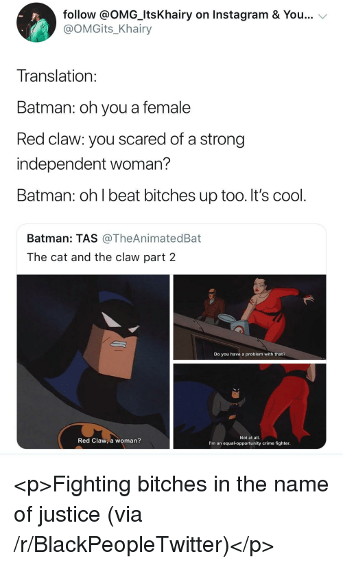 tas: follow @OMG_ItsKhairy on Instagram & You...  @OMGits_Khairy  Translation  Batman: oh you a female  Red claw: you scared of a strong  independent woman?  Batman: oh l beat bitches up too. It's cool  Batman: TAS @TheAnimatedBat  The cat and the claw part 2  Do you have a problem with that?  Red Claw, a woman?  Not at all.  I'm an equal-opportunity crime fighter <p>Fighting bitches in the name of justice (via /r/BlackPeopleTwitter)</p>