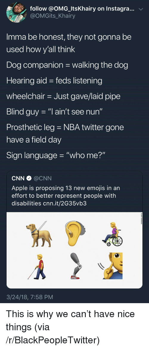 """Apple, Blackpeopletwitter, and cnn.com: follow @OMG-ltsKhairy on Instagra..v  @OMGits_Khairy  Imma be honest, they not gonna be  used how v'all think  Dog companion walking the dog  Hearing aid - feds listening  wheelchair Just gave/laid pipe  Blind guy -""""l ain't see nun""""  Prosthetic leg NBA twitter gone  have a field dav  Sign language """"who me?""""  CNN @CNN  Apple is proposing 13 new emojis in an  effort to better represent people with  disabilities cnn.it/2G35vb3  3/24/18, 7:58 PM <p>This is why we can't have nice things (via /r/BlackPeopleTwitter)</p>"""