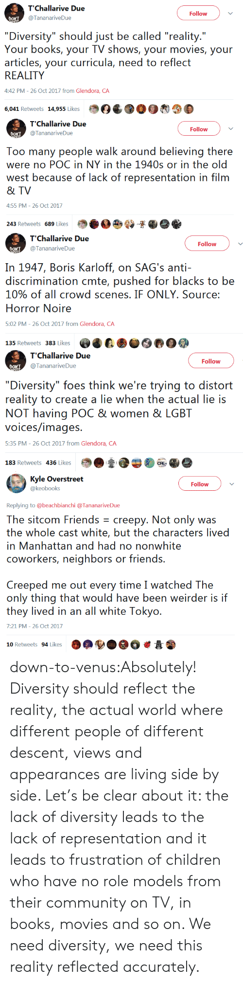 """Sags: Follow  OONT  @TananariveDue  """"Diversity"""" should just be called """"reality.""""  Your books, your TV shows, your movies, your  articles, your curricula, need to reflect  REALITY  4:42 PM-26 Oct 2017 from Glendora, CA  6,041 Retweets 195esOC003   T'Challarive Due  TTananariveDue  Follow  Too many people walk around believing there  were no POC in NY in the 1940s or in the old  west because of lack of representation in film  & TV  4:55 PM- 26 Oct 2017  243 Retweets 689 Likes Sie   Follow  @TananariveDue  In 1947, Boris Karloff, on SAG's anti-  discrimination cmte, pushed for blacks to be  10% of all crowd scenes, IF ONLY, Source:  Horror Noire  5:02 PM- 26 Oct 2017 from Glendora, CA   Follow  DONT  @TananariveDue  """"Diversity"""" foes think we're trying to distort  reality to create a lie when the actual lie is  NOT having POC & women & LGBT  voices/images  5:35 PM - 26 Oct 2017 from Glendora, CA  183 Retweets 436 Likes   Follow  @keobooks  Replying to @beachbianchi @TananariveDue  The sitcom Friends creepy. Not only was  the whole cast whites, buui. thee characters lived  in Manhattan and had no nonwhite  coworkers, neighbors or friends.  Creeped me out every time I watched The  only thing that would have been weirder is if  they lived in ar al whiie: Tokyo.  7:21 PM-26 Oct 2017  10 Retweets 94 LikesOA down-to-venus:Absolutely! Diversity should reflect the reality, the actual world where different people of different descent, views and appearances are living side by side. Let's be clear about it: the lack of diversity leads to the lack of representation and it leads to frustration of children who have no role models from their community on TV, in books, movies and so on. We need diversity, we need this reality reflected accurately."""
