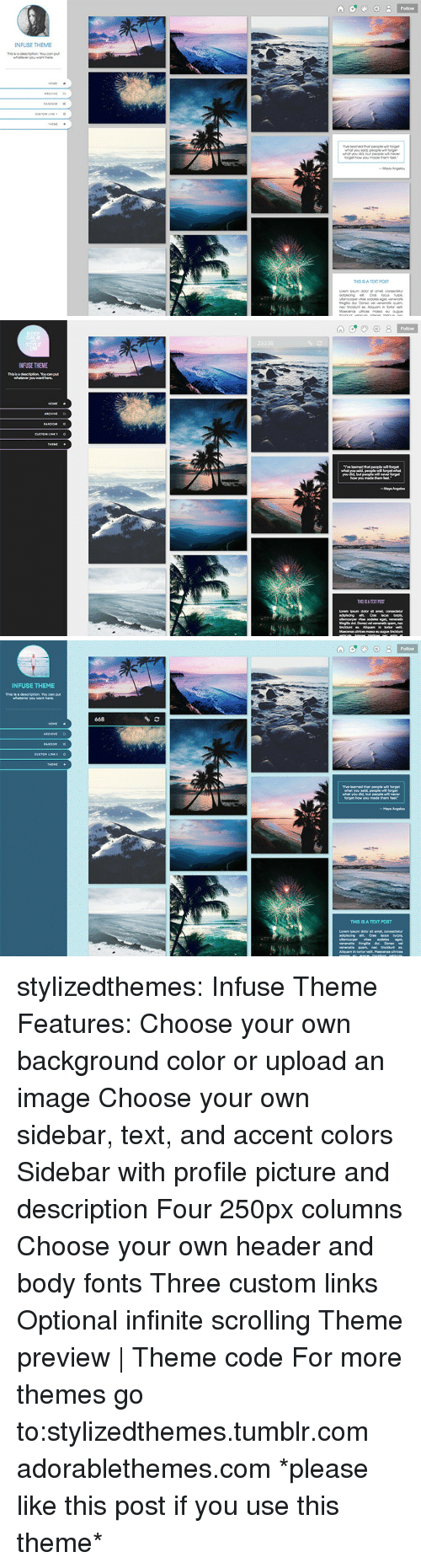 links: Follow  or  NFUSE THEME   INFUSE THEME   INFUSE THEME  This is a  668  Tve learned that people forget  THIS IS A TEXT POST stylizedthemes: Infuse Theme Features:  Choose your own background color or upload an image  Choose your own sidebar, text, and accent colors  Sidebar with profile picture and description Four 250px columns  Choose your own header and body fonts Three custom links Optional infinite scrolling  Theme preview | Theme code  For more themes go to:stylizedthemes.tumblr.com  adorablethemes.com *please like this post if you use this theme*