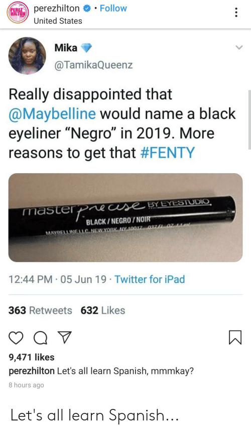 """perez hilton: Follow  perezhilton  PEREZ  HILTON  United States  Mika  @TamikaQueenz  Really disappointed that  @Maybelline would name a black  eyeliner """"Negro"""" in 2019. More  reasons to get that #FENTY  masterp  CUse BYEYESJUDIO  BLACK/NEGR0/NOIR  MAYBELLINELLC NEWYORK NY 10017 037 F1 02  12:44 PM 05 Jun 19 Twitter for iPad  363 Retweets 632 Likes  Q  9,471 likes  perezhilton Let's all learn Spanish, mmmkay?  8 hours ago Let's all learn Spanish..."""