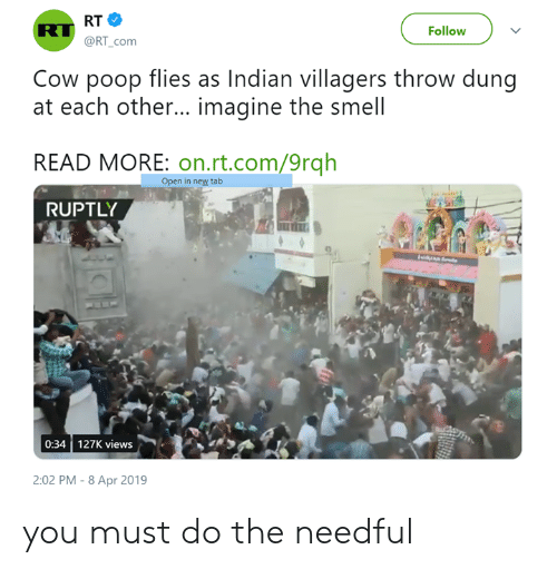 do the needful: Follow  @RT_com  Cow poop flies as Indian villagers throw dung  at each other... imagine the smell  READ MORE: on.rt.com/9rqh  Open in new tab  RUPTLY  0:34 127K views  2:02 PM - 8 Apr 2019 you must do the needful