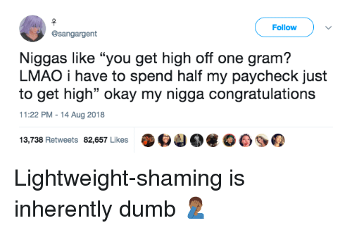 """Shaming: Follow  @sangargent  Niggas like """"you get high off one gram?  LMAO i have to spend half my paycheck just  to get high"""" okay my nigga congratulations  11:22 PM-14 Aug 2018  13,738 Retweets 82,657 Likes O4 Lightweight-shaming is inherently dumb 🤦🏾♂️"""
