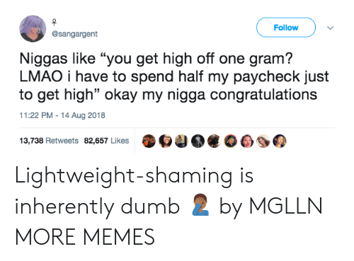 """Shaming: Follow  @sangargent  Niggas like """"you get high off one gram?  LMAO i have to spend half my paycheck just  to get high"""" okay my nigga congratulations  11:22 PM-14 Aug 2018  13,738 Retweets 82,657 Likes O4 Lightweight-shaming is inherently dumb 🤦🏾♂️ by MGLLN MORE MEMES"""