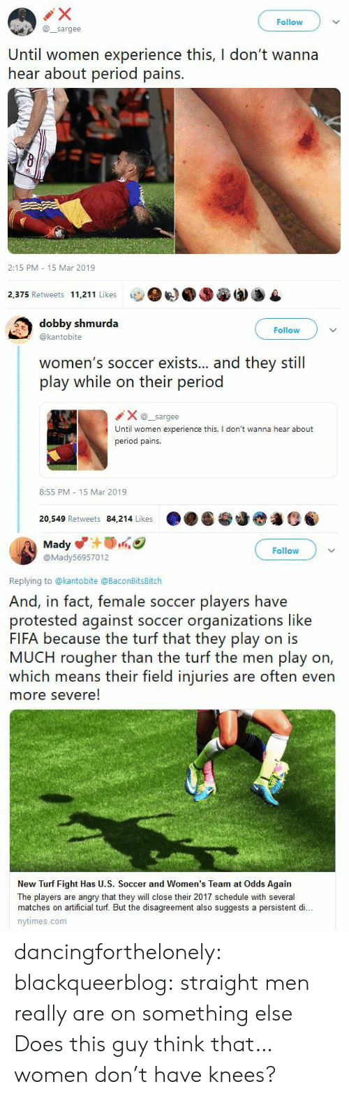 turf: Follow  @sargee  Until women experience this, I don't wanna  hear about period pains.  2:15 PM 15 Mar 2019  2,375 Retweets 11,211 Likes   dobby shmurda  @kantobite  Follow  women's soccer exists... and they still  play while on their period  Xsargee  Until women experience this, I don't wanna hear about  period pains.  8:55 PM 15 Mar 2019  20,549 Retweets 84,214 Likes   Mady  @Mady56957012  Follow  Replying to @kantobite @BaconBitsBitch  And, in fact, female soccer players have  protested against soccer organizations like  FIFA because the turf that they play on is  MUCH rougher than the turf the men play on,  which means their field injuries are often even  more severe!  New Turf Fight Has U.S. Soccer and Women's Team at Odds Again  The players are angry that they will close their 2017 schedule with several  matches on artificial turf. But the disagreement also suggests a persistent di..  nytimes.com dancingforthelonely:  blackqueerblog:   straight men really are on something else    Does this guy think that…women don't have knees?