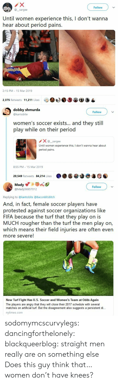 turf: Follow  @sargee  Until women experience this, I don't wanna  hear about period pains.  2:15 PM 15 Mar 2019  2,375 Retweets 11,211 Likes   dobby shmurda  @kantobite  Follow  women's soccer exists... and they still  play while on their period  Xsargee  Until women experience this, I don't wanna hear about  period pains.  8:55 PM 15 Mar 2019  20,549 Retweets 84,214 Likes   Mady  @Mady56957012  Follow  Replying to @kantobite @BaconBitsBitch  And, in fact, female soccer players have  protested against soccer organizations like  FIFA because the turf that they play on is  MUCH rougher than the turf the men play on,  which means their field injuries are often even  more severe!  New Turf Fight Has U.S. Soccer and Women's Team at Odds Again  The players are angry that they will close their 2017 schedule with several  matches on artificial turf. But the disagreement also suggests a persistent di..  nytimes.com sodomymcscurvylegs: dancingforthelonely:  blackqueerblog:   straight men really are on something else    Does this guy think that…women don't have knees?
