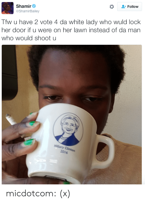 Trump: Follow  Shamir  @ShamirBailey  Tfw u have 2 vote 4 da white lady who wuld lock  her door if u were on her lawn instead of da man  who would shoot u  2016 micdotcom:  (x)
