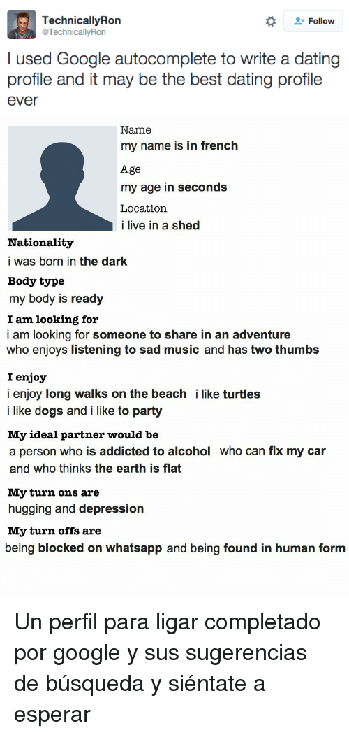 turn ons: Follow  TechnicallyRon  @TechnicallyRon  I used Google autocomplete to write a dating  profile and it may be the best dating profile  ever   Name  my name is in french  Age  my age in seconds  Location  i live in a shed  Nationality  i was born in the dark  Body type  my body is ready  I am looking for  i am looking for someone to share in an adventure  who enjoys listening to sad music and has two thumbs  I enjoy  i enjoy long walks on the beach i like turtles  i like dogs and i like to party  My ideal partner would be  a person who is addicted to alcohol who can fix my car  and who thinks the earth is flat  My turn ons are  hugging and depression  My turn offs are  being blocked on whatsapp and being found in human form <p>Un perfil para ligar completado por google y sus sugerencias de búsqueda y siéntate a esperar</p>