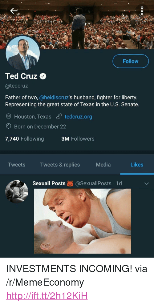 """Ted, Ted Cruz, and Houston: Follow  Ted Cruz  @tedcruz  Father of two, @heidiscruz's husband, fighter for liberty.  Representing the great state of Texas in the U.S. Senate.  O Houston, Texas S tedcruz.org  Born on December 22  7,740 Following  3M Followers  Tweets  Tweets & replies  Media  Likes  sexuall Posts惎@sexuallPosts-1 d <p>INVESTMENTS INCOMING! via /r/MemeEconomy <a href=""""http://ift.tt/2h12KiH"""">http://ift.tt/2h12KiH</a></p>"""