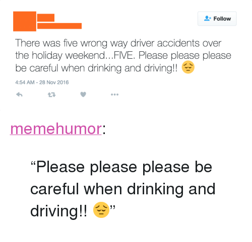 """drinking and driving: Follow  There was five wrong way driver accidents over  the holiday weekend...FIVE. Please please please  be careful when drinking and driving!!  4:54 AM-28 Nov 2016  17 <p><a href=""""http://memehumor.tumblr.com/post/153904458043/please-please-please-be-careful-when-drinking-and"""" class=""""tumblr_blog"""">memehumor</a>:</p>  <blockquote><p>""""Please please please be careful when drinking and driving!! 😔""""</p></blockquote>"""